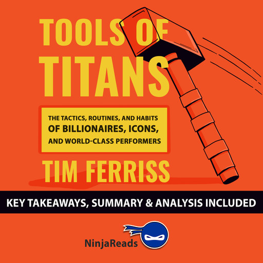 Tools of Titans: The Tactics, Routines, and Habits of Billionaires, Icons, and World-Class Performers by Tim Ferriss: Key Takeaways, Summary & Analysis Included, Ninja Reads