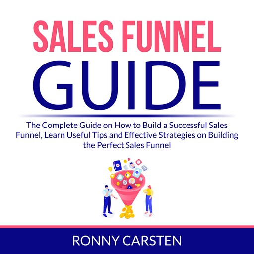 Sales Funnel Guide: The Complete Guide on How to Build a Successful Sales Funnel, Learn Useful Tips and Effective Strategies on Building the Perfect Sales Funnel, Ronny Carsten