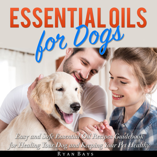 Essential Oils for Dogs: Easy and Safe Essential Oil Recipes Guidebook for Healing Your Dog and Keeping Your Pet Healthy, Ryan Bays