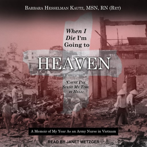 When I Die I'm Going to Heaven 'Cause I've Spent My Time in Hell, MSN, RN, Barbara Hesselman Kautz