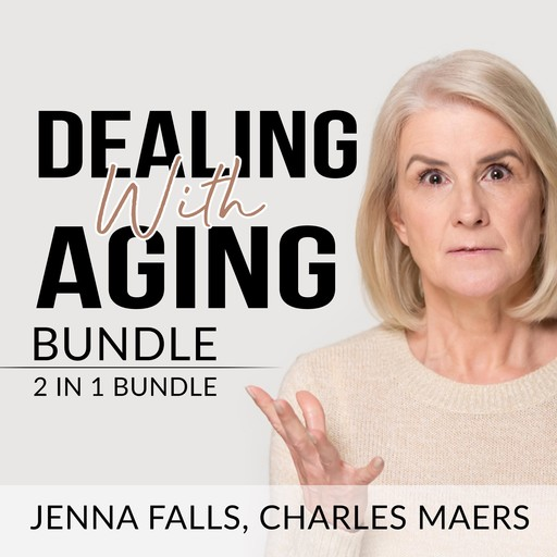 Dealing With Aging Bundle: 2 in 1 Bundle, Aging Backwards, and Growing Old, Charles Maers, Jenna Falls