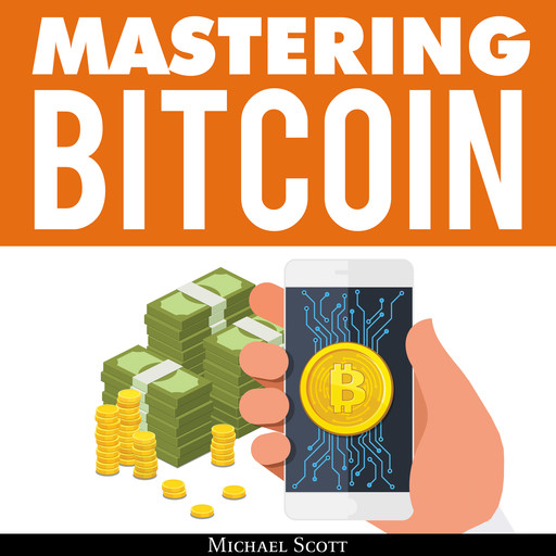 Mastering Bitcoin: A Beginners Guide To Money Investing In Digital Cryptocurrency With Trading, Mining And Blockchain Technologies Essentials, Michael Scott