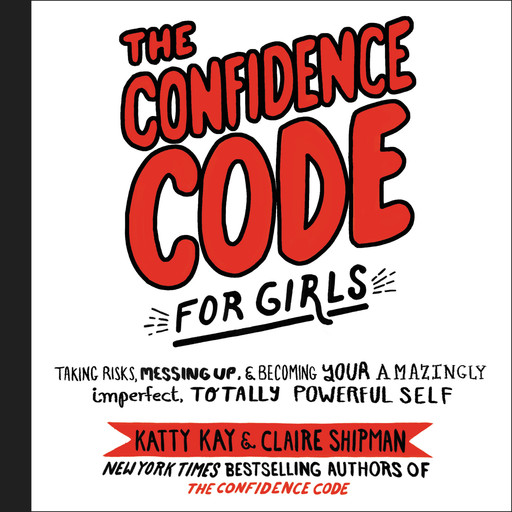 The Confidence Code for Girls, Claire Shipman, Katty Kay