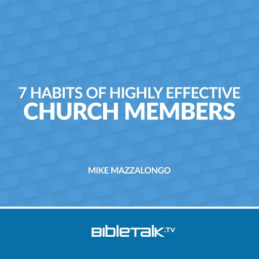 7 Habits of Highly Effective Church Members, Mike Mazzalongo