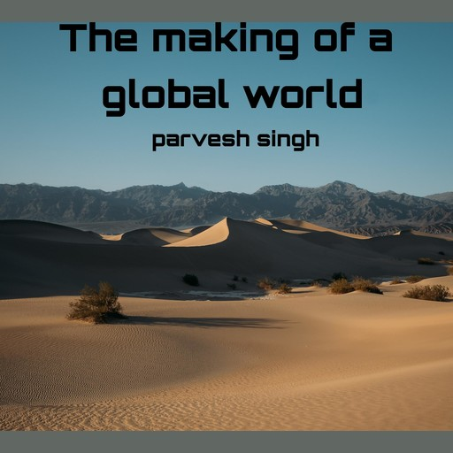 The making of a global world, parvesh