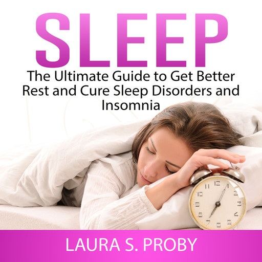 Sleep: The Ultimate Guide to Get Better Rest and Cure Sleep Disorders and Insomnia, Laura S. Proby