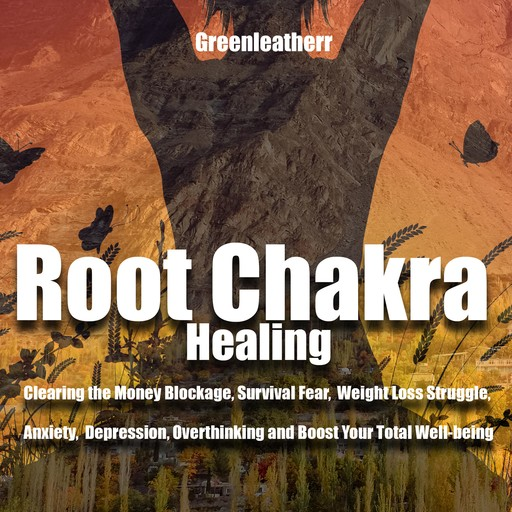 Root Chakra Healing: Clearing the Money Blockage, Survival Fear, Weight Loss Struggle, Anxiety, Depression, Overthinking and Boost Your Total Well-being, Greenleatherr