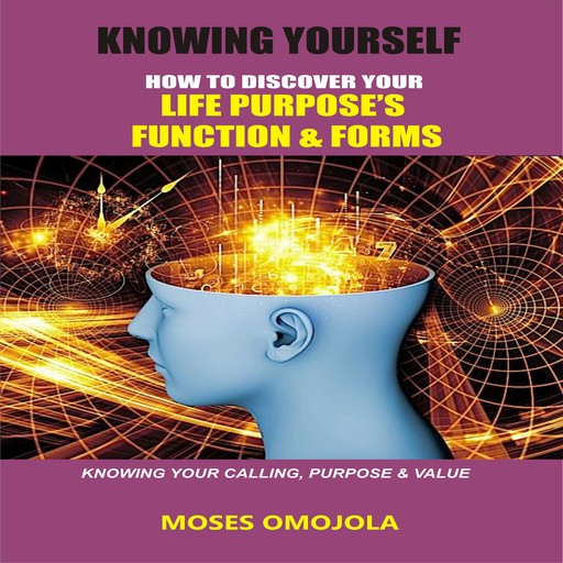 Knowing Yourself: How to Discover Your Life Purpose's Function and Forms, Knowing your Calling, Purpose & Value, Moses Omojola