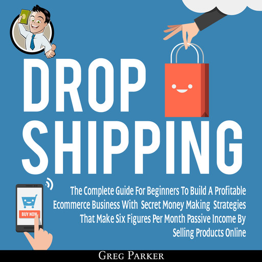 Dropshipping: The Complete Guide For Beginners To Build A Profitable Ecommerce Business With Secret Money Making Strategies That Make Six Figures Per Month Passive Income By Selling Products Online, Greg Parker