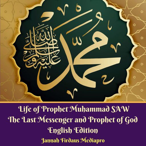 Life of Prophet Muhammad SAW The Last Messenger and Prophet of God English Edition, Jannah Firdaus Mediapro