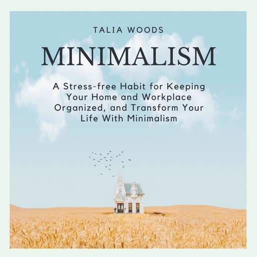 Minimalism: A Stress-free Habit For Keeping Your Home And Workplace Organized, And Transform Your Life With Minimalism, Talia Woods