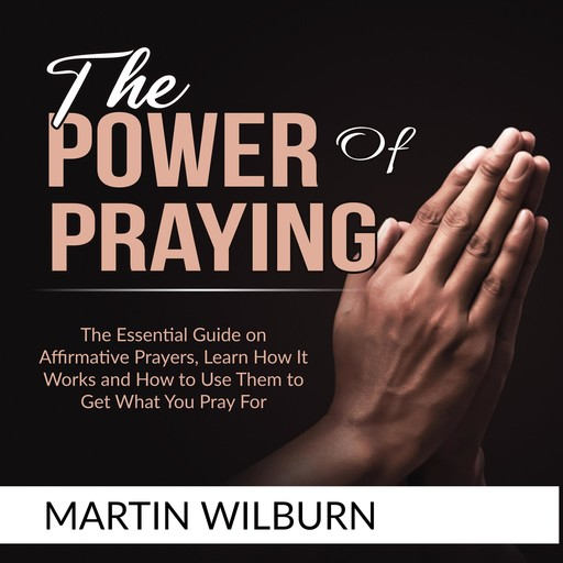 The Power of Praying: The Essential Guide on Affirmative Prayers, Learn How It Works and How to Use Them to Get What You Pray For, Martin Wilburn