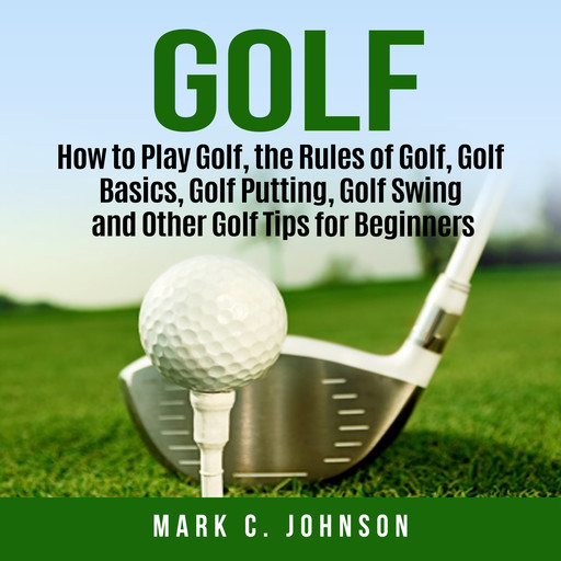 Golf: How to Play Golf, the Rules of Golf, Golf Basics, Golf Putting, Golf Swing and Other Golf Tips for Beginners, Mark Johnson