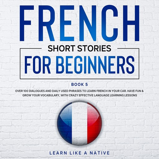 French Short Stories for Beginners Book 5, Learn Like A Native