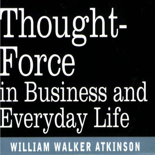 Thought Force In Business and Everyday Life, William Atkinson