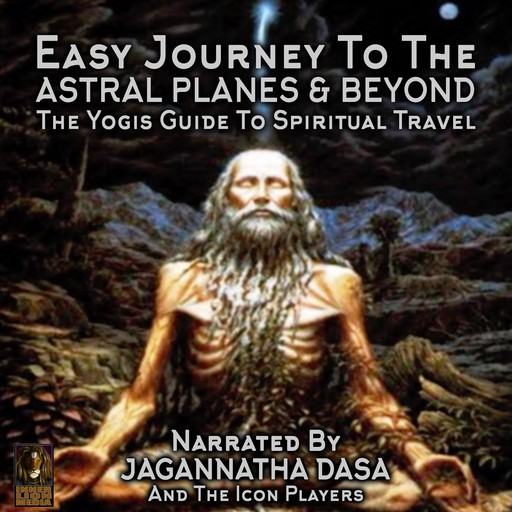 Easy Journey to the Astral Planes & Beyond; The Yogis Guide to Spiritual Travel, Jagannatha Dasa