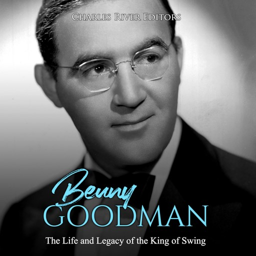 Benny Goodman: The Life and Legacy of the King of Swing, Charles Editors