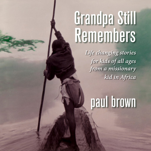 Grandpa Still Remembers: Life changing stories for kids of all ages from a missionary kid in Africa, Paul Brown