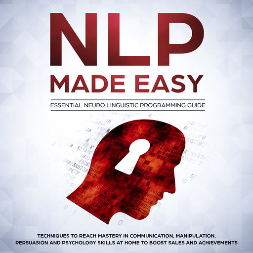 NLP Made Easy - Essential Neuro Linguistic Programming Guide: Techniques to reach Mastery in Communication, Manipulation, Persuasion and Psychology Skills at Home to boost Sales and Achievements, Phil Nolan