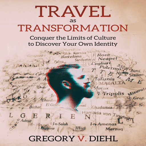 Travel As Transformation: Conquer the Limits of Culture to Discover Your Own Identity, Gregory V. Diehl