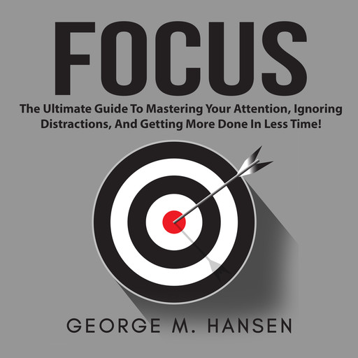 Focus: The Ultimate Guide To Mastering Your Attention, Ignoring Distractions, And Getting More Done In Less Time!, George M. Hansen