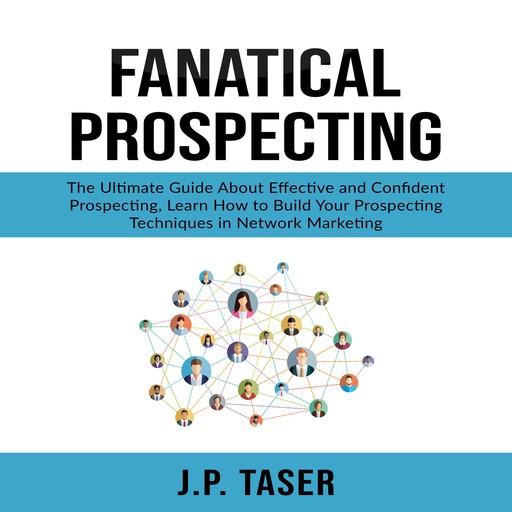 Fanatical Prospecting: The Ultimate Guide About Effective and Confident Prospecting, Learn How to Build Your Prospecting Techniques in Network Marketing, J.P. Taser