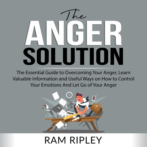 The Anger Solution: The Essential Guide to Overcoming Your Anger, Learn Valuable Information and Useful Ways on How to Control Your Emotions And Let Go of Your Anger, Ram Ripley