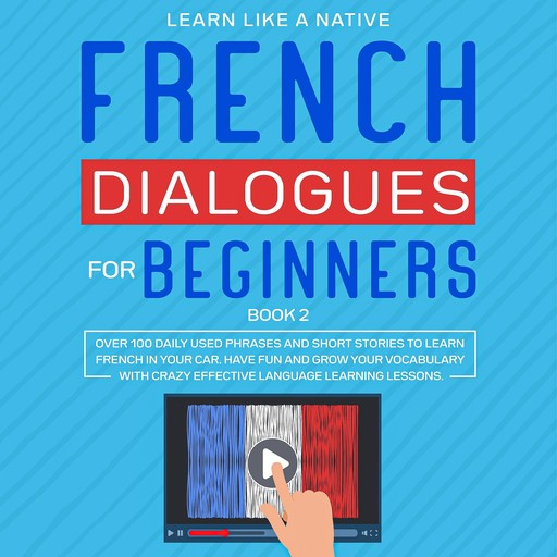 French Dialogues for Beginners Book 2: Over 100 Daily Used Phrases and Short Stories to Learn French in Your Car. Have Fun and Grow Your Vocabulary with Crazy Effective Language Learning Lessons, Learn Like A Native