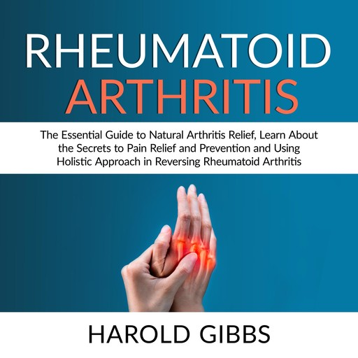 Rheumatoid Arthritis: The Essential Guide to Natural Arthritis Relief, Learn About the Secrets to Pain Relief and Prevention and Using Holistic Approach in Reversing Rheumatoid Arthritis, Harold Gibbs