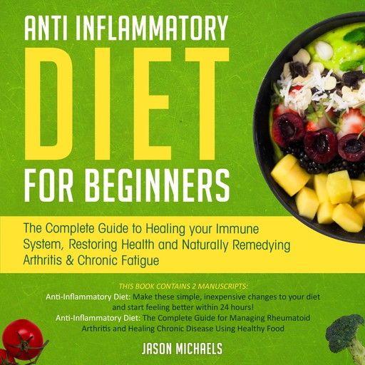 Anti-Inflammatory Diet for Beginners: The Complete Guide to Healing Your Immune System, Restoring Health and Naturally Remedying Arthritis & Chronic Fatigue, Jason Michaels