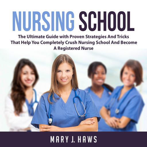 Nursing School: The Ultimate Guide with Proven Strategies And Tricks That Help You Completely Crush Nursing School And Become A Registered Nurse, Mary J. Haws
