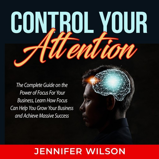 Control Your Attention: The Complete Guide on the Power of Focus For Your Business, Learn How Focus Can Help You Grow Your Business and Achieve Massive Success, Jennifer Wilson