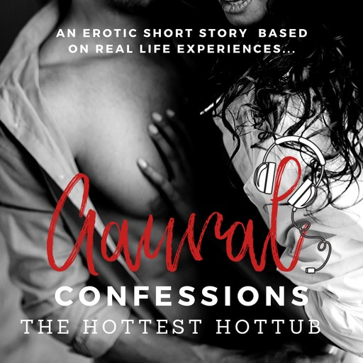 The Hottest Hottub: An Erotic True Confession, Aaural Confessions