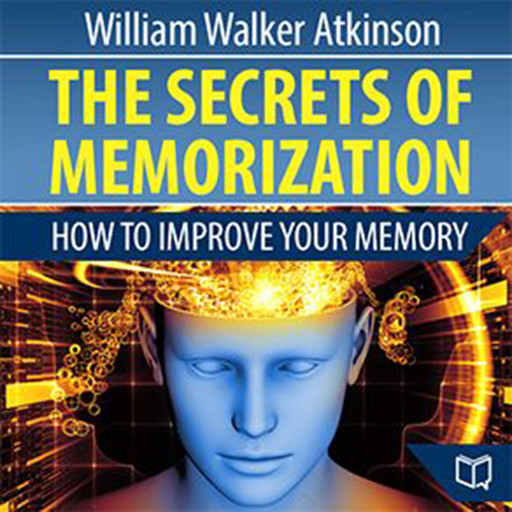 The Secrets of Memorization: How to Improve Your Memory, William Walker Atkinson