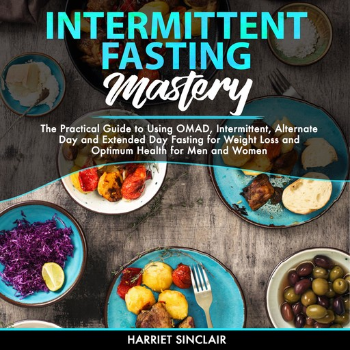 Intermittent Fasting Mastery: The Practical Guide to Using OMAD, Intermittent, Alternate Day and Extended Day Fasting for Weight Loss and Optimum Health for Men and Women, Harriet Sinclair