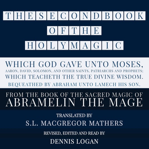 THE SECOND BOOK OF THE HOLY MAGIC, WHICH GOD GAVE UNTO MOSES, AARON, DAVID, SOLOMON, AND OTHER SAINTS, PATRIARCHS AND PROPHETS; WHICH TEACHETH THE TRUE DIVINE WISDOM. BEQUEATHED BY ABRAHAM UNTO LAMECH HIS SON., S.L.Macgregor Mathers