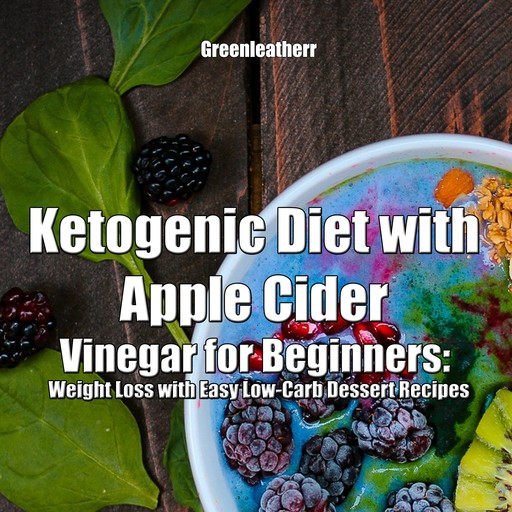 Ketogenic Diet with Apple Cider Vinegar for Beginners: Weight Loss with Easy Low-Carb Dessert Recipes, Greenleatherr
