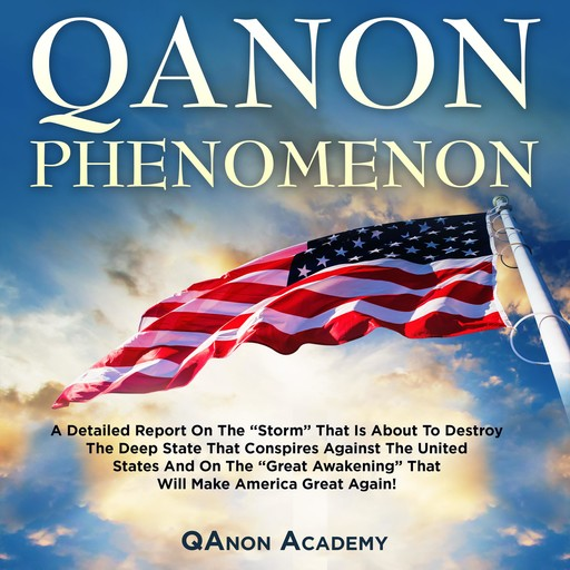 """QANON PHENOMENON: A DETAILED REPORT ON THE """"STORM"""" THAT IS ABOUT TO DESTROY THE DEEP STATE THAT CONSPIRES AGAINST THE UNITED STATES AND ON THE """"GREAT AWAKENING"""" THAT WILL MAKE AMERICA GREAT AGAIN!, QAnon Academy"""