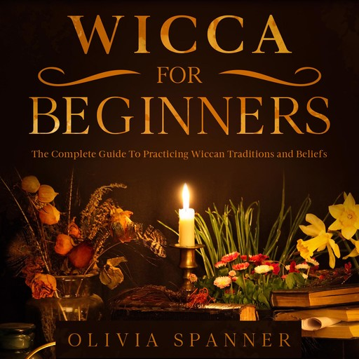 Wicca For Beginners: The Complete Guide To Practicing Wiccan Traditions and Beliefs, Olivia Spanner