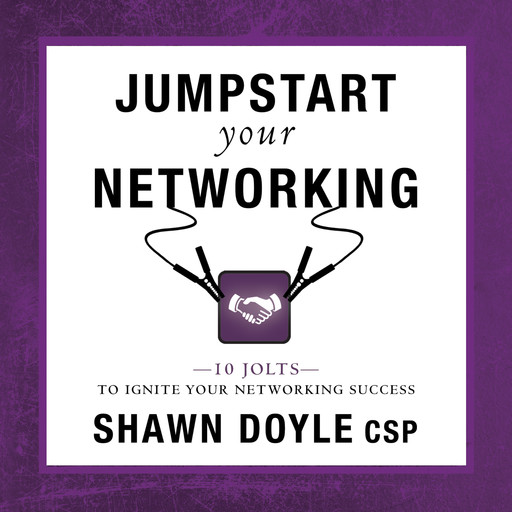 Jumpstart Your Networking:10 Jolts to Ignite Your Networking Success, Shawn Doyle CSP