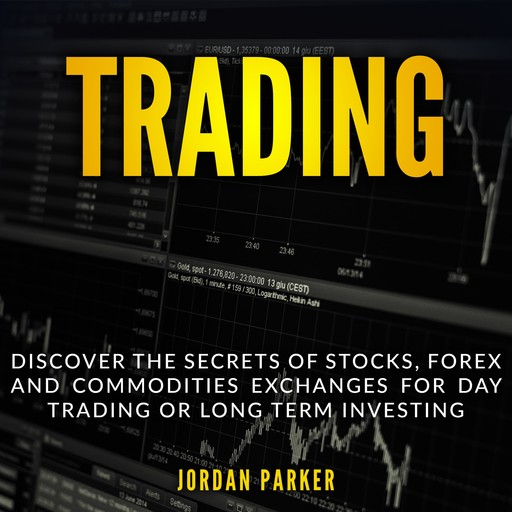 TRADING: Discover the Secrets of Stocks, Forex and Commodities Exchanges for Day Trading or Long Term Investing, Jordan Parker