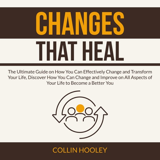 Changes that Heal: The Ultimate Guide on How You Can Effectively Change and Transform Your Life, Discover How You Can Change and Improve on All Aspects of Your Life to Become a Better You, Collin Hooley