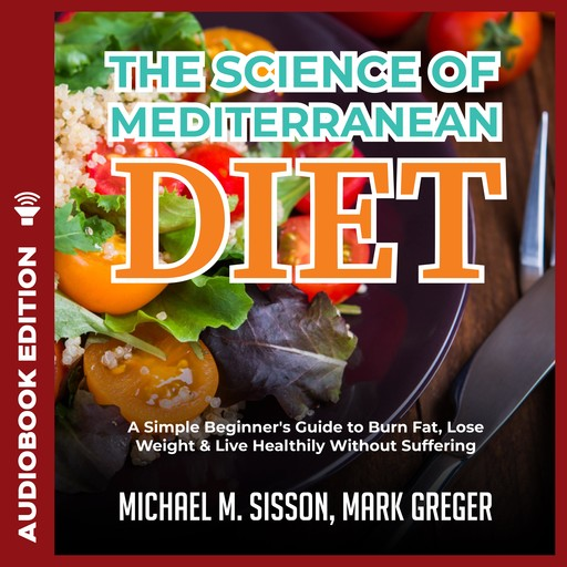 Science of Mediterranean Diet, The: A Simple Beginner's Guide to Burn Fat, Lose Weight & Live Healthily Without Suffering, Mark Greger, Michael M. Sisson