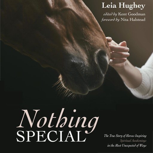 Nothing Special. The True Story of Horses Inspiring Spiritual Awakening in the Most Unexpected of Ways, Leia Hughey
