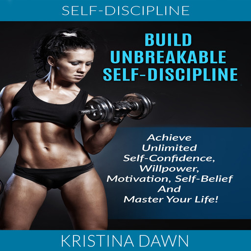 Self-Discipline: Build Unbreakable Self-Discipline: Achieve Unlimited Self-Confidence, Willpower, Motivation, Self-Belief And Master Your Life!, Kristina Dawn