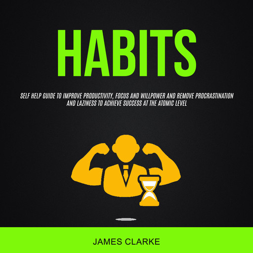 Habits: Self Help Guide to Improve Productivity, Focus and Will Power and Remove Procrastination and Laziness to Achieve Success at the Atomic Level, James Clarke