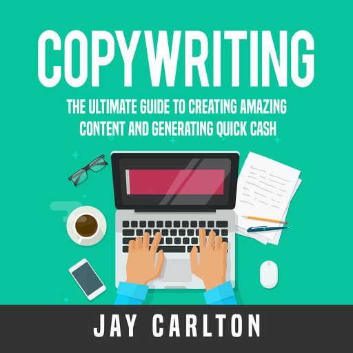 Copywriting: The Ultimate Guide to Creating Amazing Content and Generating Quick Cash, Jay Carlton