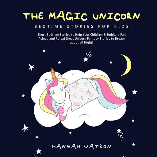 The Magic Unicorn – Bed Time Stories for Kids: Short Bedtime Stories to Help Your Children & Toddlers Fall Asleep and Relax! Great Unicorn Fantasy Stories to Dream about all Night!, Hannah Watson