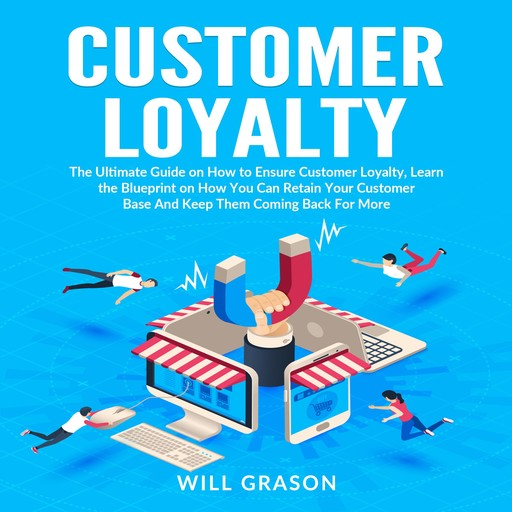 Customer Loyalty: The Ultimate Guide on How to Ensure Customer Loyalty, Learn the Blueprint on How You Can Retain Your Customer Base And Keep Them Coming Back For More, Will Grason