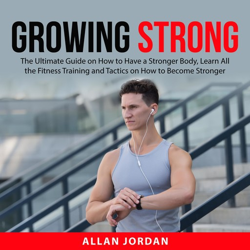 Growing Strong: The Ultimate Guide on How to Have a Stronger Body, Learn All the Fitness Training and Tactics on How to Become Stronger, Allan Jordan